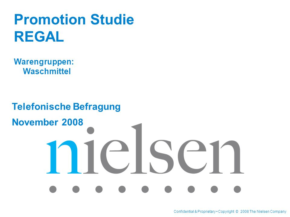Confidential & Proprietary Copyright © 2008 The Nielsen Company Telefonische Befragung November 2008 Promotion Studie REGAL Warengruppen: Waschmittel