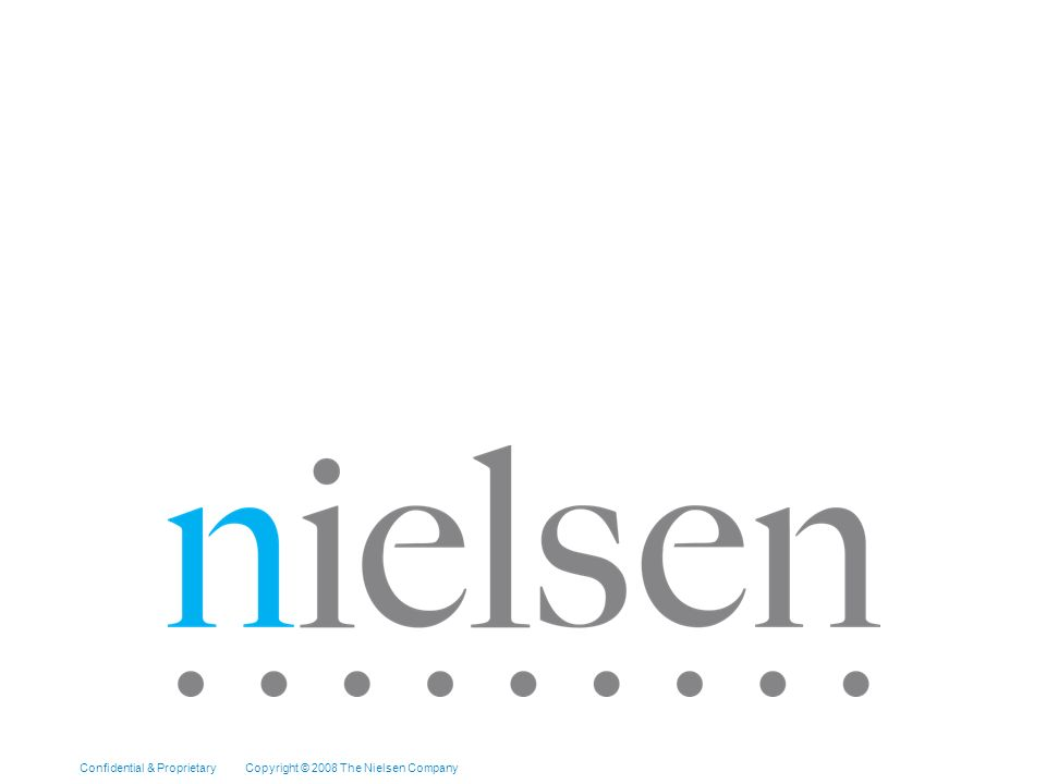 Confidential & Proprietary Copyright © 2007 The Nielsen Company [Topic of Presentation] Page 9 Confidential & Proprietary Copyright © 2008 The Nielsen Company