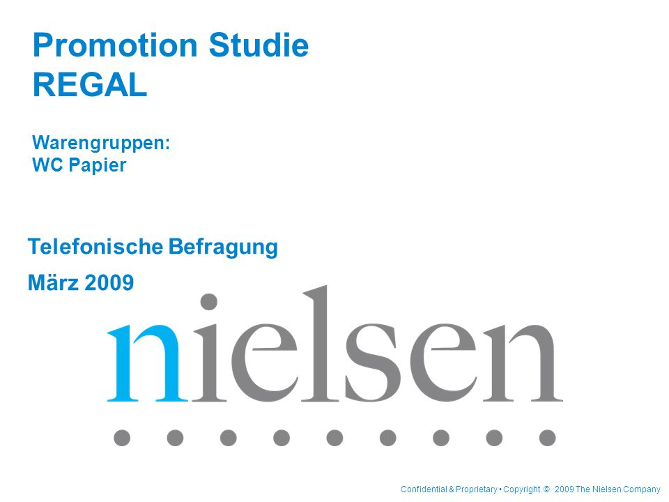 Confidential & Proprietary Copyright © 2009 The Nielsen Company Telefonische Befragung März 2009 Promotion Studie REGAL Warengruppen: WC Papier