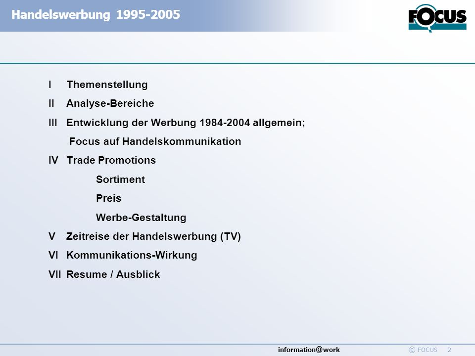 information @ work Handelswerbung 1995-2005 © FOCUS 2 IThemenstellung IIAnalyse-Bereiche IIIEntwicklung der Werbung 1984-2004 allgemein; Focus auf Han
