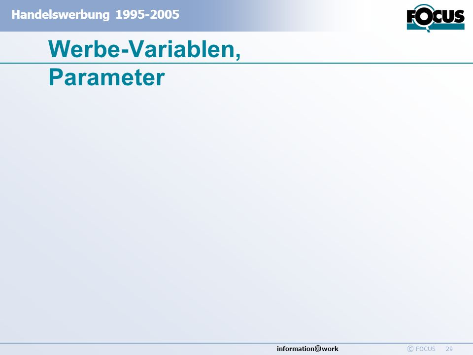 information @ work Handelswerbung 1995-2005 © FOCUS 29 Werbe-Variablen, Parameter