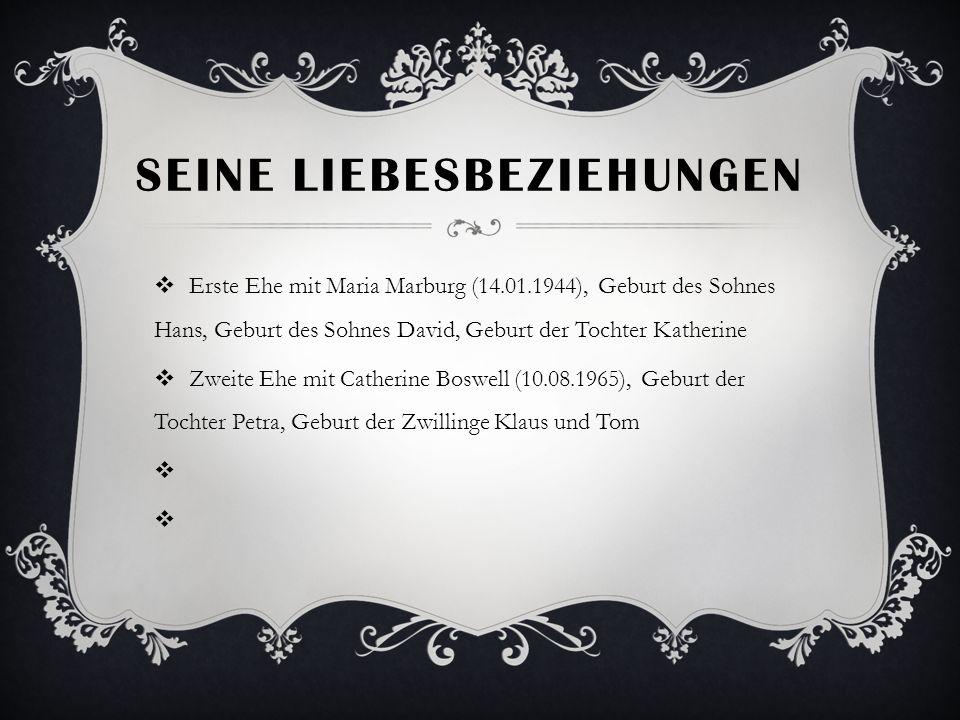 SEINE LIEBESBEZIEHUNGEN Erste Ehe mit Maria Marburg (14.01.1944), Geburt des Sohnes Hans, Geburt des Sohnes David, Geburt der Tochter Katherine Zweite Ehe mit Catherine Boswell (10.08.1965), Geburt der Tochter Petra, Geburt der Zwillinge Klaus und Tom