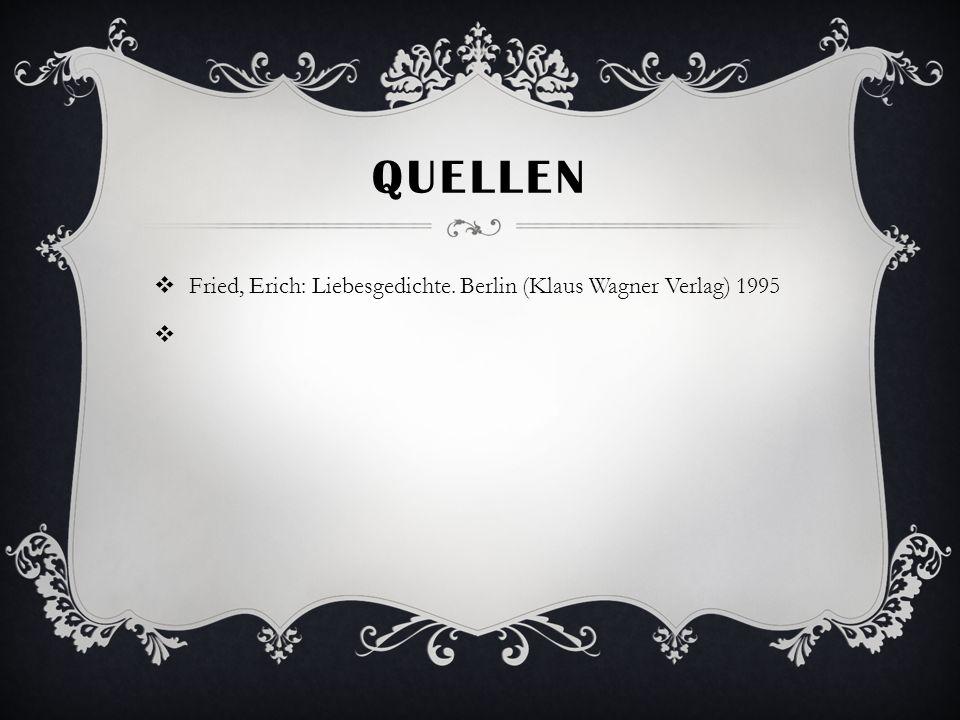 QUELLEN Fried, Erich: Liebesgedichte. Berlin (Klaus Wagner Verlag) 1995
