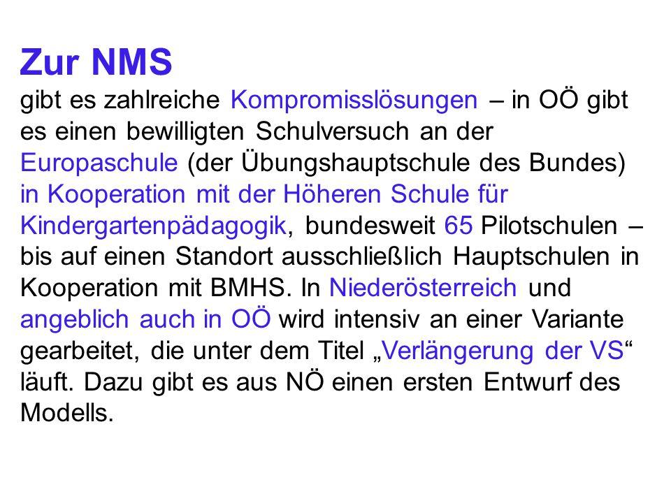 Zur NMS gibt es zahlreiche Kompromisslösungen – in OÖ gibt es einen bewilligten Schulversuch an der Europaschule (der Übungshauptschule des Bundes) in Kooperation mit der Höheren Schule für Kindergartenpädagogik, bundesweit 65 Pilotschulen – bis auf einen Standort ausschließlich Hauptschulen in Kooperation mit BMHS.