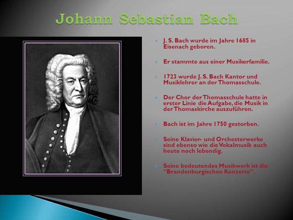 J. S. Bach wurde im Jahre 1685 in Eisenach geboren. Er stammte aus einer Musikerfamilie. 1723 wurde J. S. Bach Kantor und Musiklehrer an der Thomassch