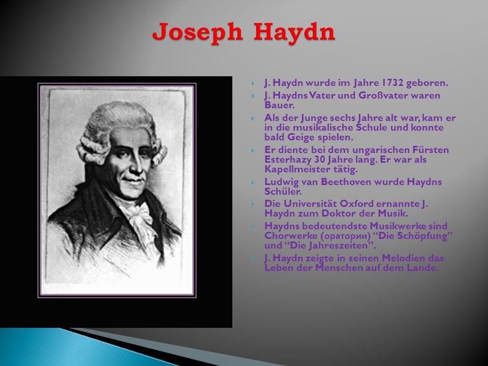 J. Haydn wurde im Jahre 1732 geboren. J. Haydns Vater und Großvater waren Bauer. Als der Junge sechs Jahre alt war, kam er in die musikalische Schule
