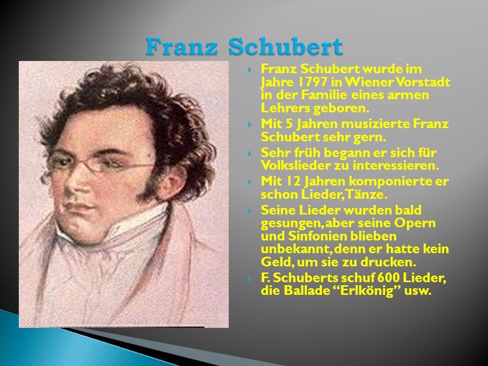 Franz Schubert wurde im Jahre 1797 in Wiener Vorstadt in der Familie eines armen Lehrers geboren. Mit 5 Jahren musizierte Franz Schubert sehr gern. Se