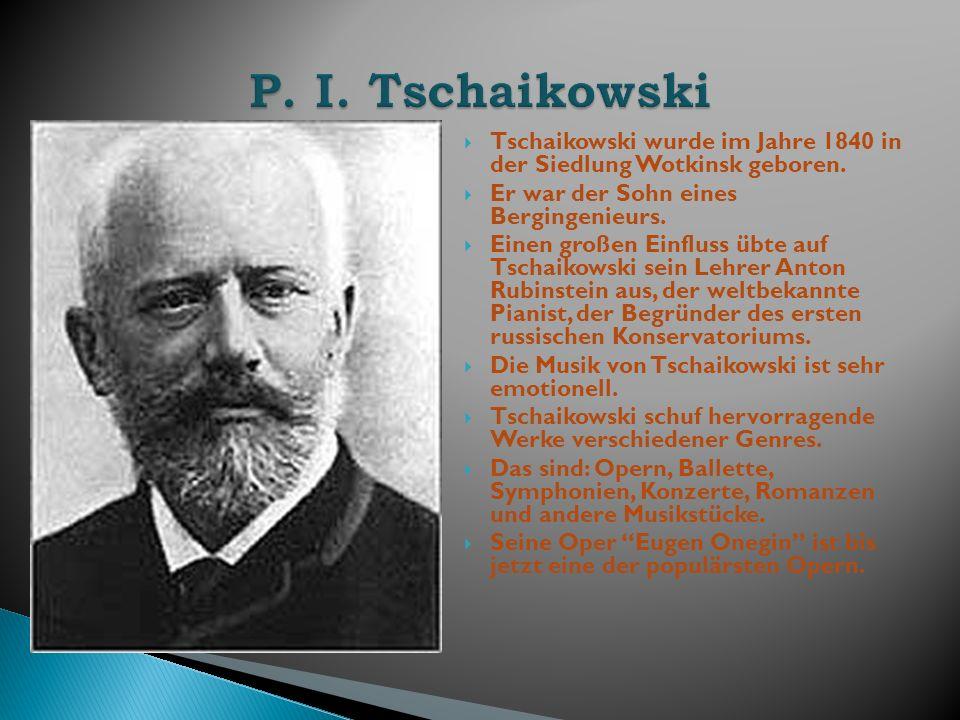 Tschaikowski wurde im Jahre 1840 in der Siedlung Wotkinsk geboren. Er war der Sohn eines Bergingenieurs. Einen großen Einfluss übte auf Tschaikowski s