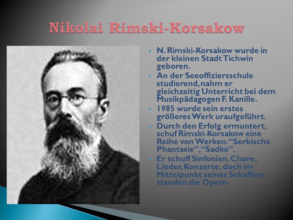 N. Rimski-Korsakow wurde in der kleinen Stadt Tichwin geboren. An der Seeoffiziersschule studierend, nahm er gleichzeitig Unterricht bei dem Musikpäda