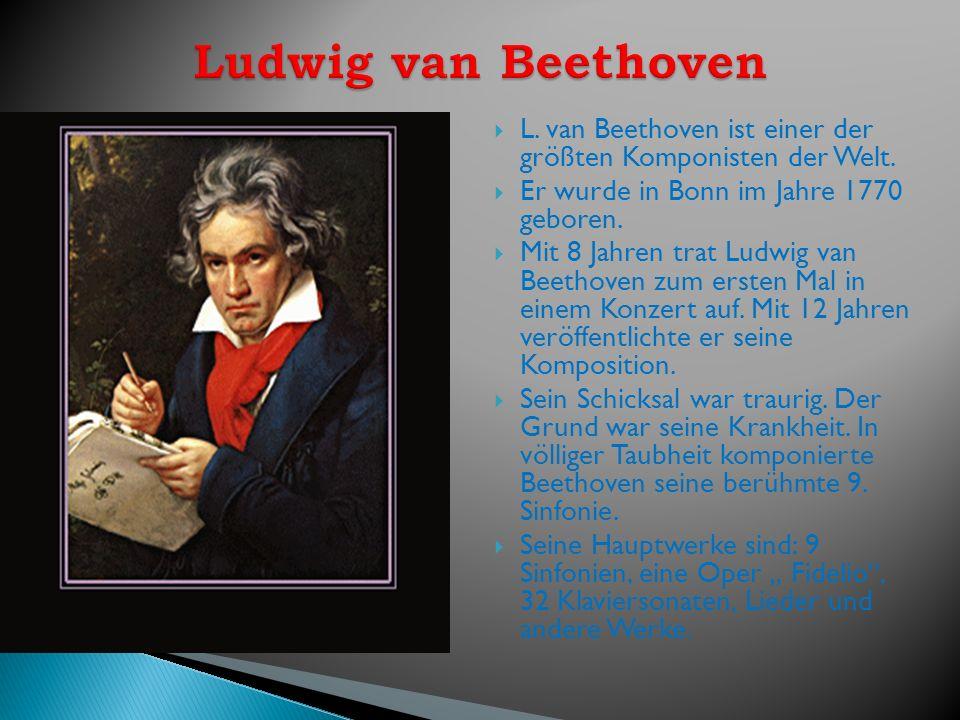 L. van Beethoven ist einer der größten Komponisten der Welt. Er wurde in Bonn im Jahre 1770 geboren. Mit 8 Jahren trat Ludwig van Beethoven zum ersten