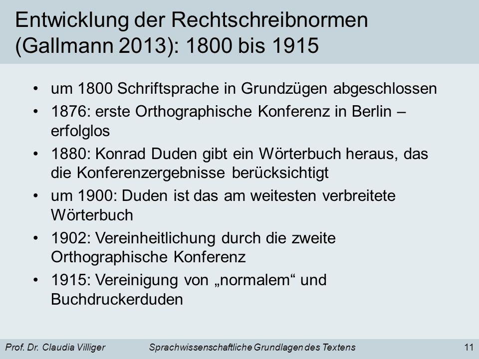 Prof. Dr. Claudia VilligerSprachwissenschaftliche Grundlagen des Textens11 Entwicklung der Rechtschreibnormen (Gallmann 2013): 1800 bis 1915 um 1800 S