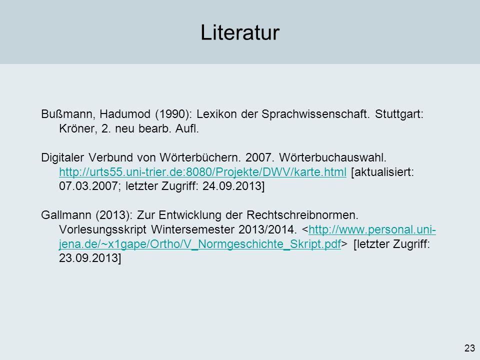 23 Literatur Bußmann, Hadumod (1990): Lexikon der Sprachwissenschaft. Stuttgart: Kröner, 2. neu bearb. Aufl. Digitaler Verbund von Wörterbüchern. 2007