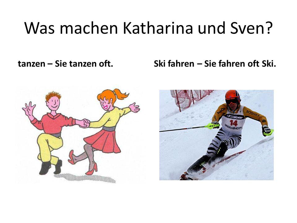 Was machen Katharina und Sven tanzen – Sie tanzen oft.Ski fahren – Sie fahren oft Ski.