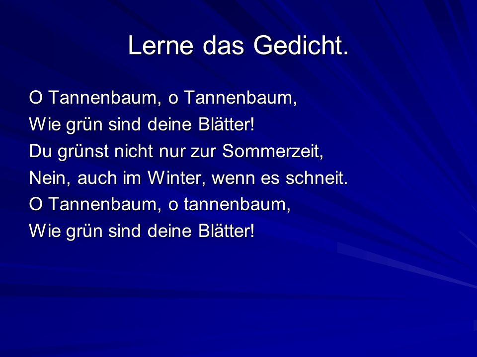 Lerne das Gedicht.O Tannenbaum, o Tannenbaum, Wie grün sind deine Blätter.