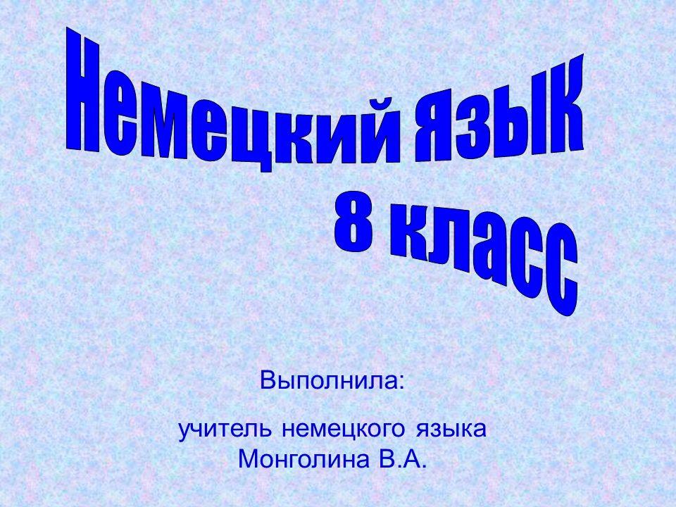 Выполнила: учитель немецкого языка Монголина В.А.