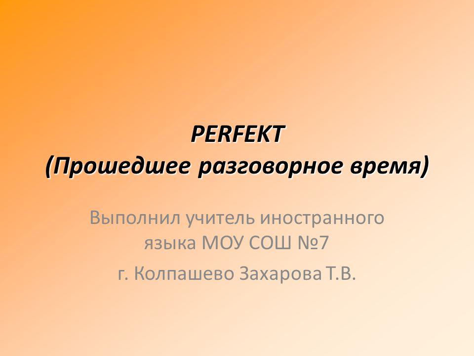 PERFEKT (Прошедшее разговорное время) Выполнил учитель иностранного языка МОУ СОШ 7 г. Колпашево Захарова Т.В.