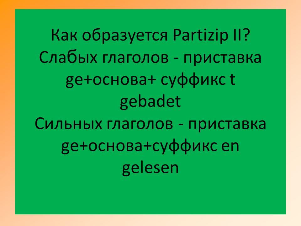 Как образуется Partizip II? Cлa б ых глаголов - приставка ge+основа+ суффикс t gebadet Cильных глаголов - приставка ge+основа+суффикс en gelesen