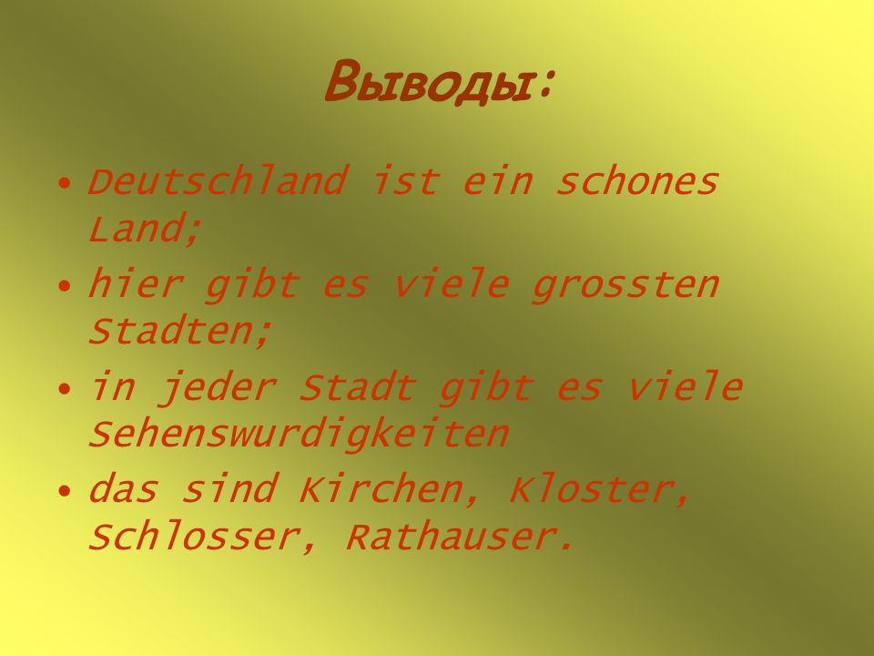Выводы: Deutschland ist ein schones Land; hier gibt es viele grossten Stadten; in jeder Stadt gibt es viele Sehenswurdigkeiten das sind Kirchen, Kloster, Schlosser, Rathauser.