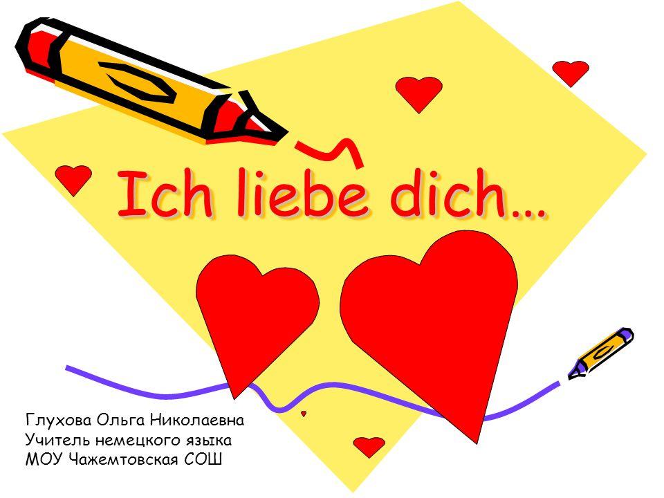 Ich liebe dich… Глухова Ольга Николаевна Учитель немецкого языка МОУ Чажемтовская СОШ