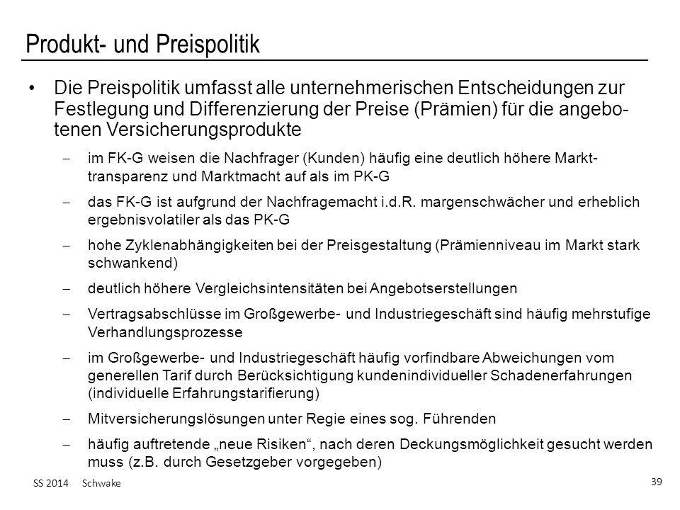 SS 2014 Schwake 39 Produkt- und Preispolitik Die Preispolitik umfasst alle unternehmerischen Entscheidungen zur Festlegung und Differenzierung der Preise (Prämien) für die angebo- tenen Versicherungsprodukte im FK-G weisen die Nachfrager (Kunden) häufig eine deutlich höhere Markt- transparenz und Marktmacht auf als im PK-G das FK-G ist aufgrund der Nachfragemacht i.d.R.