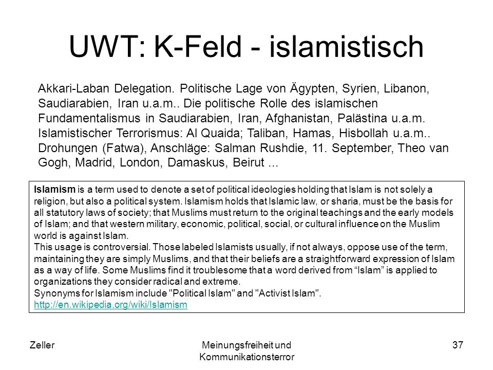 ZellerMeinungsfreiheit und Kommunikationsterror 37 UWT: K-Feld - islamistisch Islamism is a term used to denote a set of political ideologies holding that Islam is not solely a religion, but also a political system.