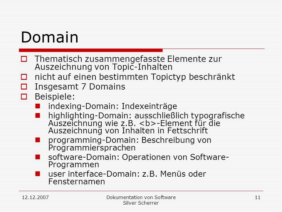 12.12.2007Dokumentation von Software Silver Scherrer 11 Domain Thematisch zusammengefasste Elemente zur Auszeichnung von Topic-Inhalten nicht auf einen bestimmten Topictyp beschränkt Insgesamt 7 Domains Beispiele: indexing-Domain: Indexeinträge highlighting-Domain: ausschließlich typografische Auszeichnung wie z.B.