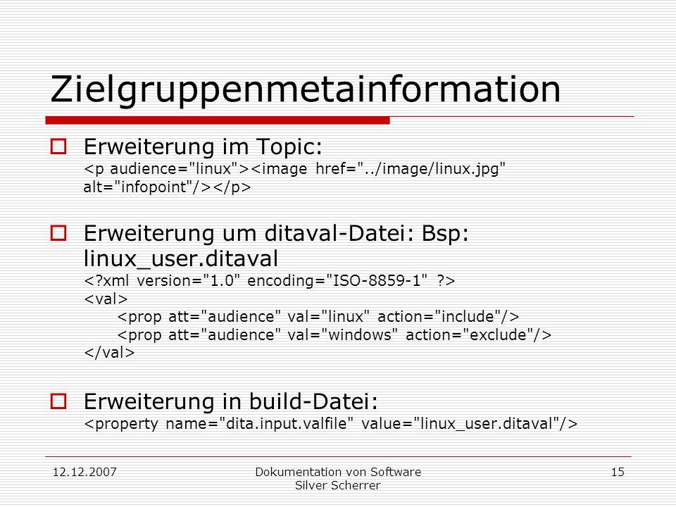 12.12.2007Dokumentation von Software Silver Scherrer 15 Zielgruppenmetainformation Erweiterung im Topic: Erweiterung um ditaval-Datei: Bsp: linux_user.ditaval Erweiterung in build-Datei: