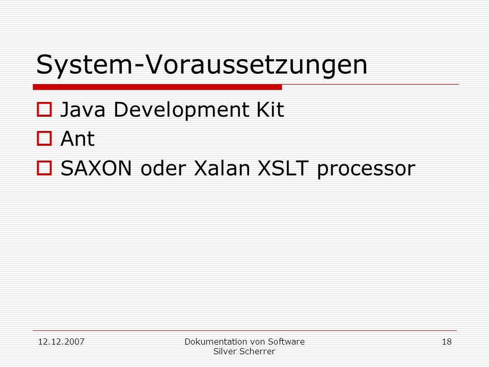 12.12.2007Dokumentation von Software Silver Scherrer 18 System-Voraussetzungen Java Development Kit Ant SAXON oder Xalan XSLT processor