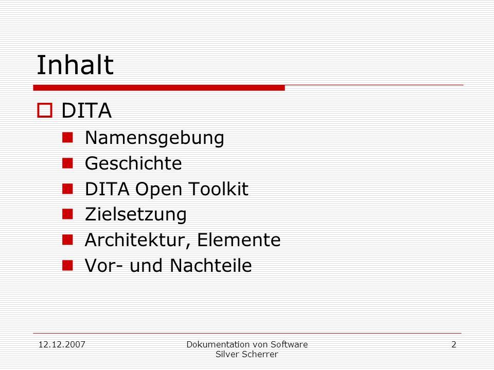 12.12.2007Dokumentation von Software Silver Scherrer 2 Inhalt DITA Namensgebung Geschichte DITA Open Toolkit Zielsetzung Architektur, Elemente Vor- und Nachteile