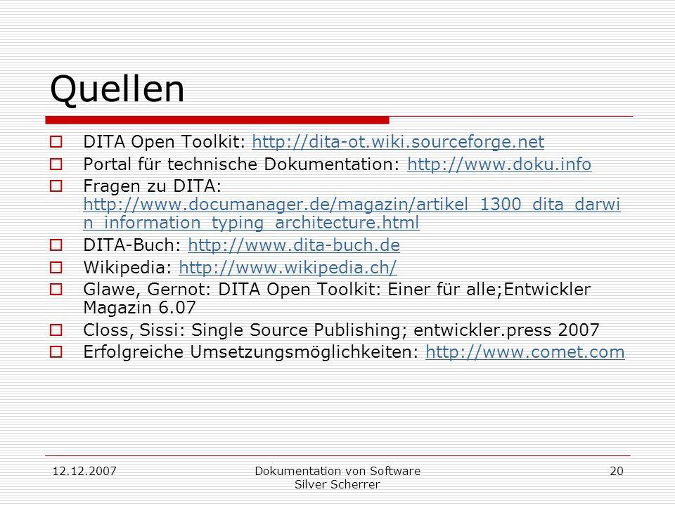 12.12.2007Dokumentation von Software Silver Scherrer 20 Quellen DITA Open Toolkit: http://dita-ot.wiki.sourceforge.nethttp://dita-ot.wiki.sourceforge.net Portal für technische Dokumentation: http://www.doku.infohttp://www.doku.info Fragen zu DITA: http://www.documanager.de/magazin/artikel_1300_dita_darwi n_information_typing_architecture.html http://www.documanager.de/magazin/artikel_1300_dita_darwi n_information_typing_architecture.html DITA-Buch: http://www.dita-buch.dehttp://www.dita-buch.de Wikipedia: http://www.wikipedia.ch/http://www.wikipedia.ch/ Glawe, Gernot: DITA Open Toolkit: Einer für alle;Entwickler Magazin 6.07 Closs, Sissi: Single Source Publishing; entwickler.press 2007 Erfolgreiche Umsetzungsmöglichkeiten: http://www.comet.comhttp://www.comet.com