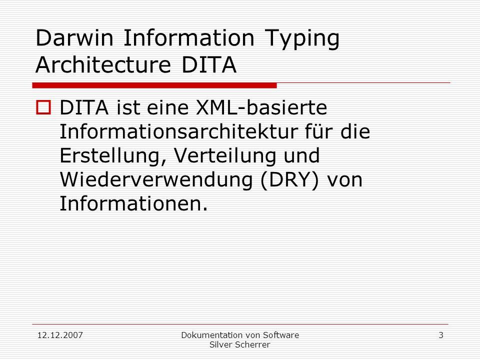 12.12.2007Dokumentation von Software Silver Scherrer 3 Darwin Information Typing Architecture DITA DITA ist eine XML-basierte Informationsarchitektur für die Erstellung, Verteilung und Wiederverwendung (DRY) von Informationen.