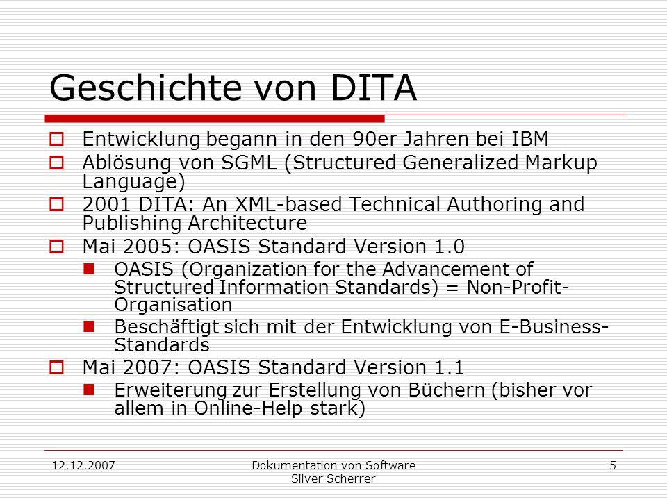 12.12.2007Dokumentation von Software Silver Scherrer 5 Geschichte von DITA Entwicklung begann in den 90er Jahren bei IBM Ablösung von SGML (Structured Generalized Markup Language) 2001 DITA: An XML-based Technical Authoring and Publishing Architecture Mai 2005: OASIS Standard Version 1.0 OASIS (Organization for the Advancement of Structured Information Standards) = Non-Profit- Organisation Beschäftigt sich mit der Entwicklung von E-Business- Standards Mai 2007: OASIS Standard Version 1.1 Erweiterung zur Erstellung von Büchern (bisher vor allem in Online-Help stark)