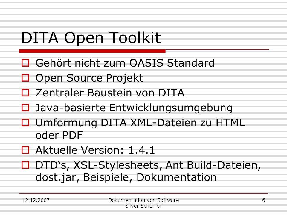 12.12.2007Dokumentation von Software Silver Scherrer 6 DITA Open Toolkit Gehört nicht zum OASIS Standard Open Source Projekt Zentraler Baustein von DITA Java-basierte Entwicklungsumgebung Umformung DITA XML-Dateien zu HTML oder PDF Aktuelle Version: 1.4.1 DTDs, XSL-Stylesheets, Ant Build-Dateien, dost.jar, Beispiele, Dokumentation