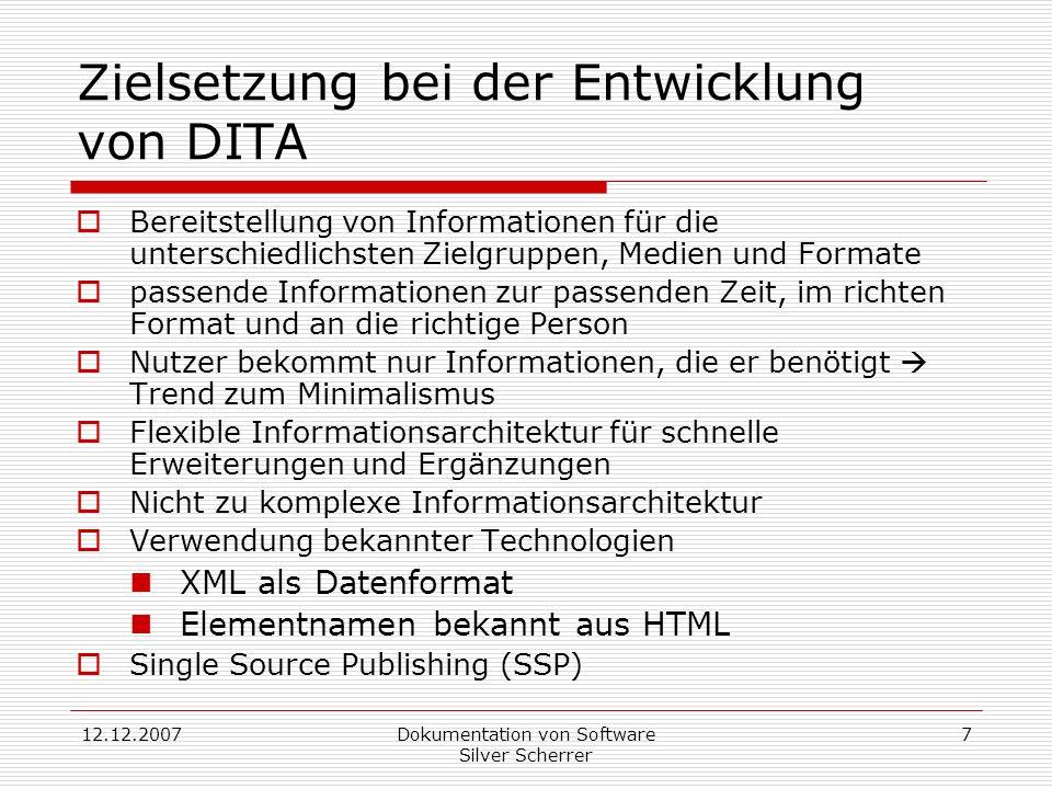 12.12.2007Dokumentation von Software Silver Scherrer 7 Zielsetzung bei der Entwicklung von DITA Bereitstellung von Informationen für die unterschiedlichsten Zielgruppen, Medien und Formate passende Informationen zur passenden Zeit, im richten Format und an die richtige Person Nutzer bekommt nur Informationen, die er benötigt Trend zum Minimalismus Flexible Informationsarchitektur für schnelle Erweiterungen und Ergänzungen Nicht zu komplexe Informationsarchitektur Verwendung bekannter Technologien XML als Datenformat Elementnamen bekannt aus HTML Single Source Publishing (SSP)
