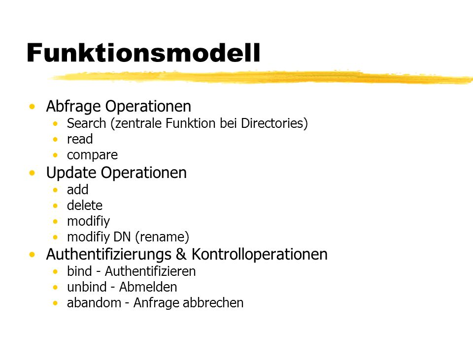 Funktionsmodell Abfrage Operationen Search (zentrale Funktion bei Directories) read compare Update Operationen add delete modifiy modifiy DN (rename) Authentifizierungs & Kontrolloperationen bind - Authentifizieren unbind - Abmelden abandom - Anfrage abbrechen