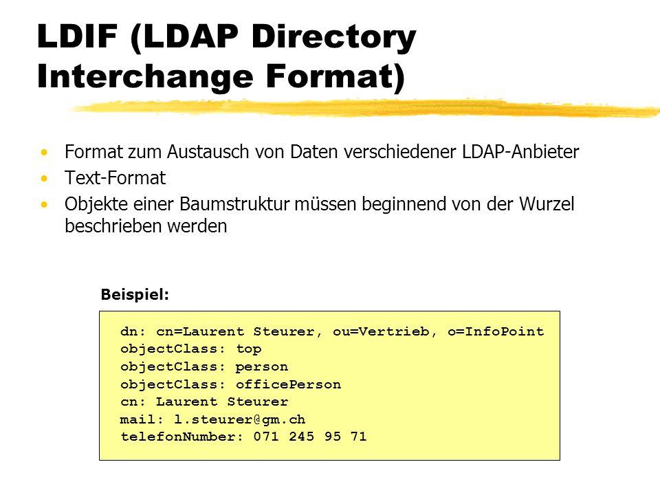 LDIF (LDAP Directory Interchange Format) Format zum Austausch von Daten verschiedener LDAP-Anbieter Text-Format Objekte einer Baumstruktur müssen begi