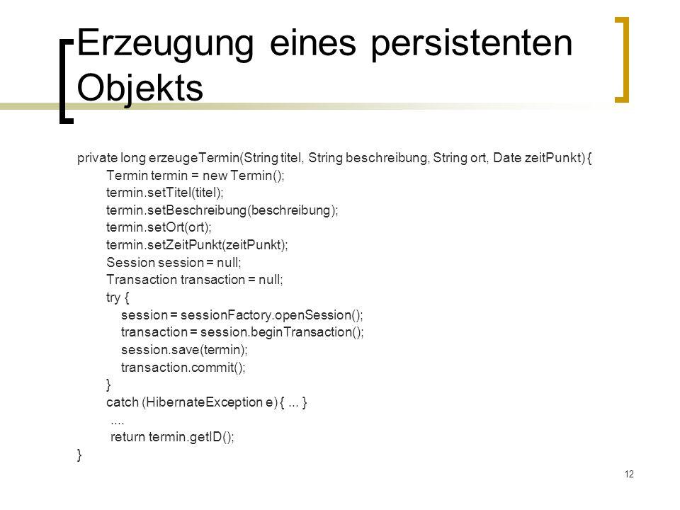 12 Erzeugung eines persistenten Objekts private long erzeugeTermin(String titel, String beschreibung, String ort, Date zeitPunkt) { Termin termin = ne