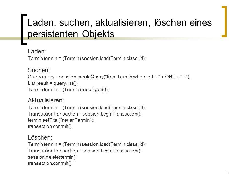 13 Laden, suchen, aktualisieren, löschen eines persistenten Objekts Laden: Termin termin = (Termin) session.load(Termin.class, id); Suchen: Query quer