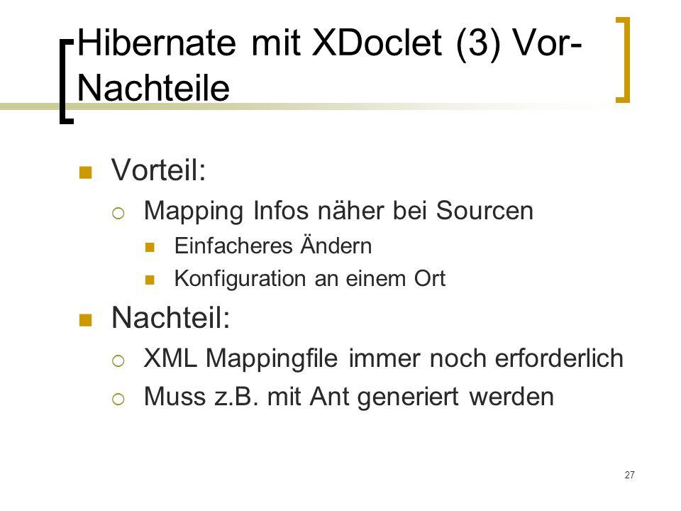 27 Hibernate mit XDoclet (3) Vor- Nachteile Vorteil: Mapping Infos näher bei Sourcen Einfacheres Ändern Konfiguration an einem Ort Nachteil: XML Mappi