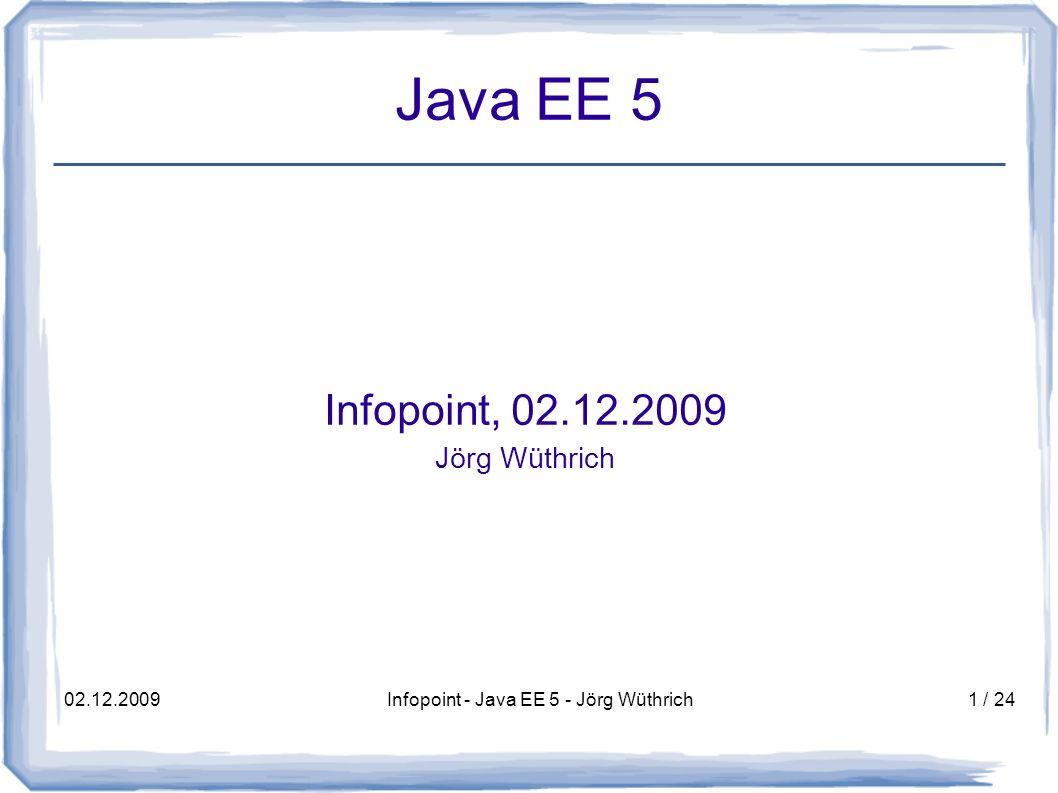 02.12.2009Infopoint - Java EE 5 - Jörg Wüthrich22 / 24 Ausblick Java EE 6 (1/2) Middle-Tier – EJB 3.1: optionale lokale Business-IF – asynchroner Aufruf von Session Beans Webbeans 1.0 ( JBoss Seam, Google Guice) Web-Tier – Erweiterung Servlet-API – Web-Framework pluggability – AJAX Support Bessere Unterstützung von RESTful Webservices