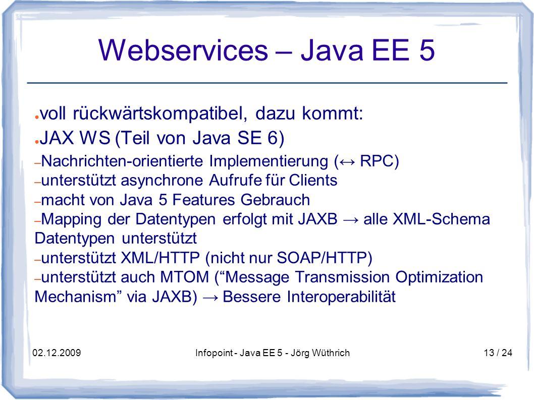 02.12.2009Infopoint - Java EE 5 - Jörg Wüthrich13 / 24 Webservices – Java EE 5 voll rückwärtskompatibel, dazu kommt: JAX WS (Teil von Java SE 6) – Nachrichten-orientierte Implementierung ( RPC) – unterstützt asynchrone Aufrufe für Clients – macht von Java 5 Features Gebrauch – Mapping der Datentypen erfolgt mit JAXB alle XML-Schema Datentypen unterstützt – unterstützt XML/HTTP (nicht nur SOAP/HTTP) – unterstützt auch MTOM (Message Transmission Optimization Mechanism via JAXB) Bessere Interoperabilität
