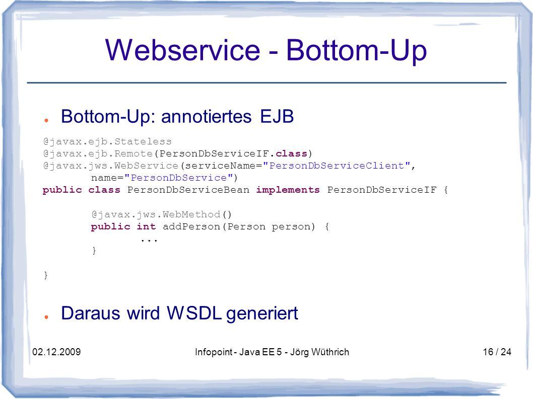 02.12.2009Infopoint - Java EE 5 - Jörg Wüthrich16 / 24 Webservice - Bottom-Up Bottom-Up: annotiertes EJB Daraus wird WSDL generiert @javax.ejb.Stateless @javax.ejb.Remote(PersonDbServiceIF.class) @javax.jws.WebService(serviceName= PersonDbServiceClient , name= PersonDbService ) public class PersonDbServiceBean implements PersonDbServiceIF { @javax.jws.WebMethod() public int addPerson(Person person) {...