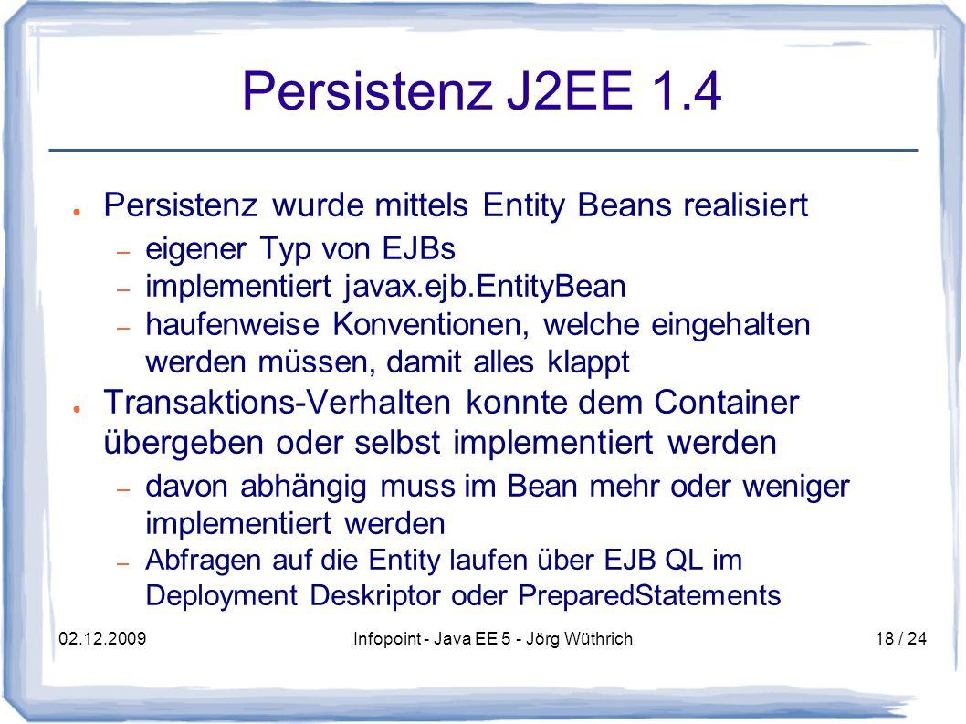 02.12.2009Infopoint - Java EE 5 - Jörg Wüthrich18 / 24 Persistenz J2EE 1.4 Persistenz wurde mittels Entity Beans realisiert – eigener Typ von EJBs – implementiert javax.ejb.EntityBean – haufenweise Konventionen, welche eingehalten werden müssen, damit alles klappt Transaktions-Verhalten konnte dem Container übergeben oder selbst implementiert werden – davon abhängig muss im Bean mehr oder weniger implementiert werden – Abfragen auf die Entity laufen über EJB QL im Deployment Deskriptor oder PreparedStatements