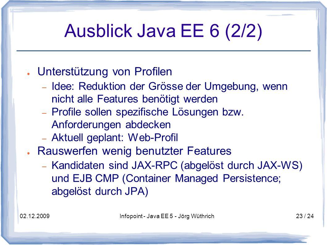 02.12.2009Infopoint - Java EE 5 - Jörg Wüthrich23 / 24 Ausblick Java EE 6 (2/2) Unterstützung von Profilen – Idee: Reduktion der Grösse der Umgebung, wenn nicht alle Features benötigt werden – Profile sollen spezifische Lösungen bzw.