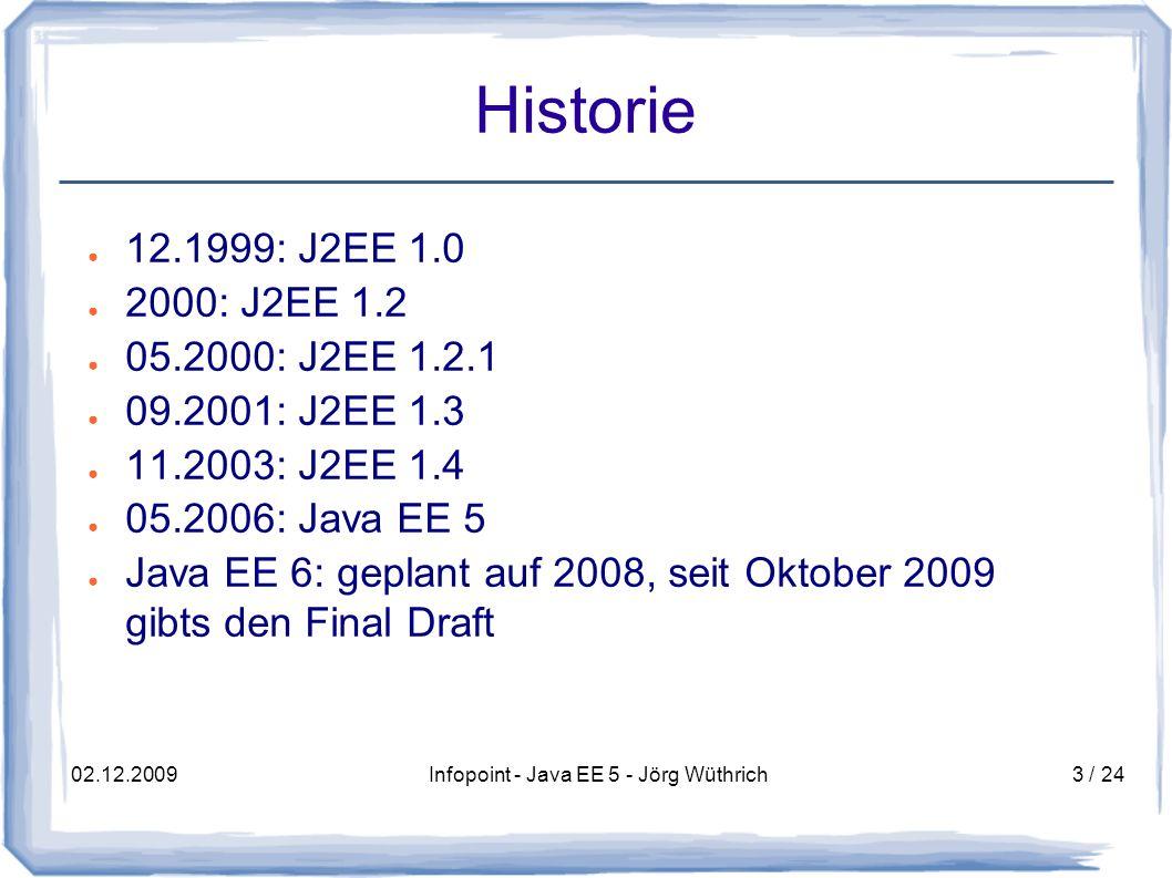 02.12.2009Infopoint - Java EE 5 - Jörg Wüthrich3 / 24 Historie 12.1999: J2EE 1.0 2000: J2EE 1.2 05.2000: J2EE 1.2.1 09.2001: J2EE 1.3 11.2003: J2EE 1.4 05.2006: Java EE 5 Java EE 6: geplant auf 2008, seit Oktober 2009 gibts den Final Draft