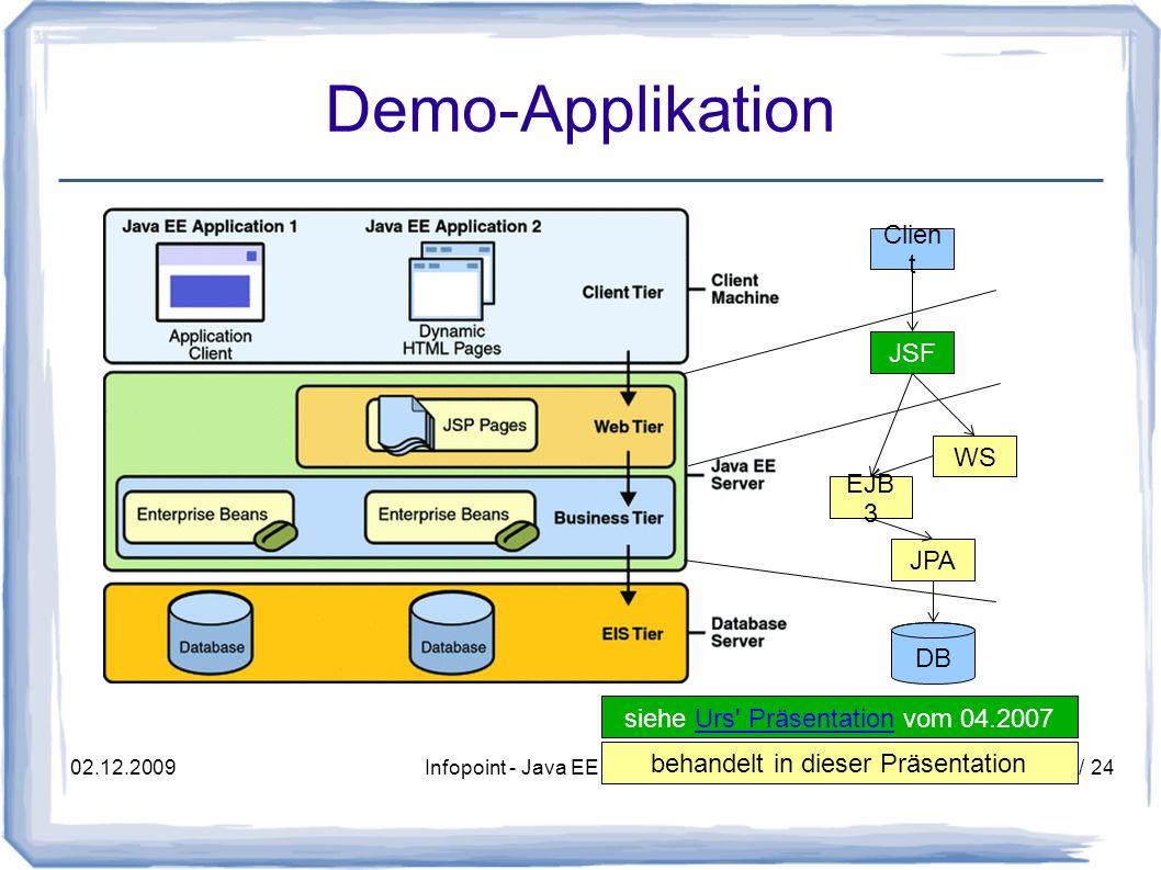 02.12.2009Infopoint - Java EE 5 - Jörg Wüthrich17 / 24 Webservice Client aus Application-Container aus Servlet-Container @WebServiceRef private PersonDbWebService webService; URL wsdlLocation = new URL( http://localhost:8080/service/PersonDbServiceBean?wsdl ); QName qname = new QName( http://demo.javaee5.wuethrich.ch/ , PersonDbServiceClient ); PersonDbServiceClient wsClient = new PersonDbServiceClient(wsdlLocation, qname); PersonDbWebService webService = wsClient.getPersonDbWebServicePort(); webService.addPerson(person);