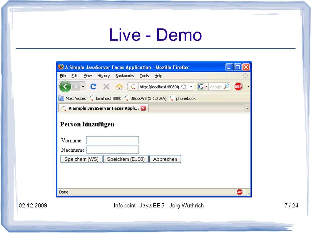 02.12.2009Infopoint - Java EE 5 - Jörg Wüthrich8 / 24 EJB 2.1 interface PersonDbService extends javax.ejb.EJBObject { int addPerson(Person person) throws RemoteException; interface PersonDbServiceHome extends javax.ejb.EJBHome PersonDbService create() throws RemoteException, CreateException interface PersonDbServiceLocal extends javax.ejb.EJBLocalObject interface PersonDbServiceLocalHome extends javax.ejb.EJBLocalHome PersonDbServiceBean implements javax.ejb.SessionBean public int addPerson(Person person) { … } public void ejbCreate() {} public void ejbRemove() {} public void ejbActivate() {} public void ejbPassivate() {} public void setSessionContext(SessionContext sc) {} Deployment- Deskriptor: ejb-jar.xml