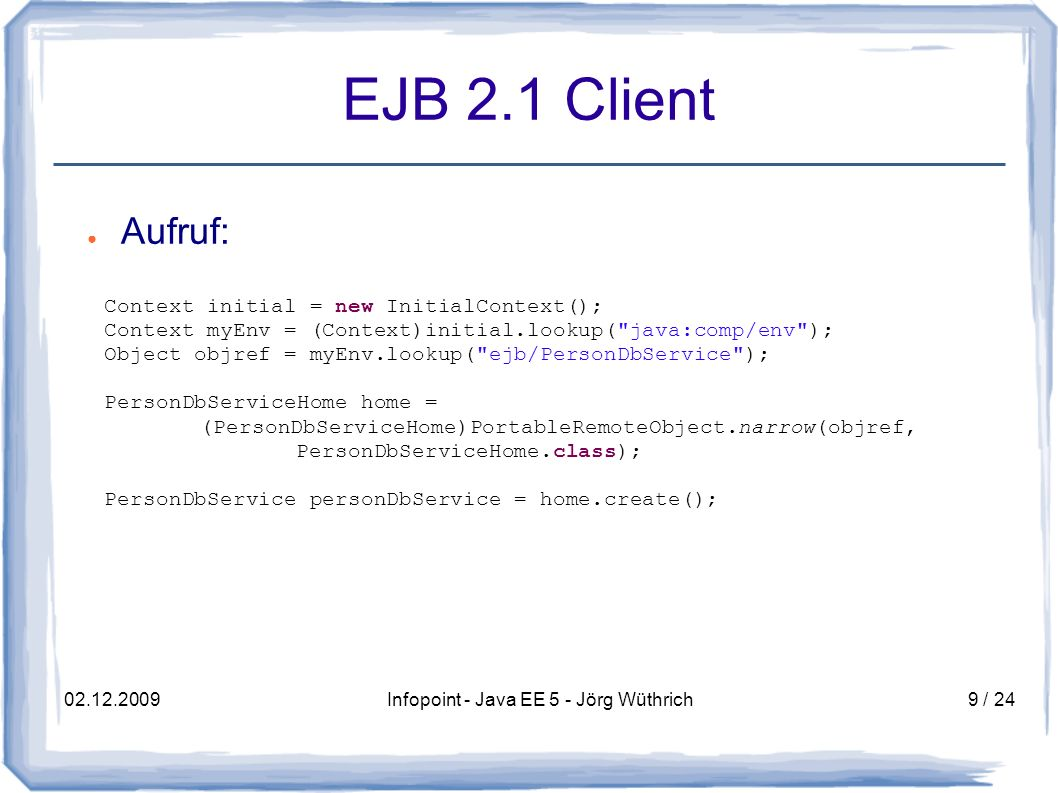 02.12.2009Infopoint - Java EE 5 - Jörg Wüthrich9 / 24 EJB 2.1 Client Aufruf: Context initial = new InitialContext(); Context myEnv = (Context)initial.lookup( java:comp/env ); Object objref = myEnv.lookup( ejb/PersonDbService ); PersonDbServiceHome home = (PersonDbServiceHome)PortableRemoteObject.narrow(objref, PersonDbServiceHome.class); PersonDbService personDbService = home.create();