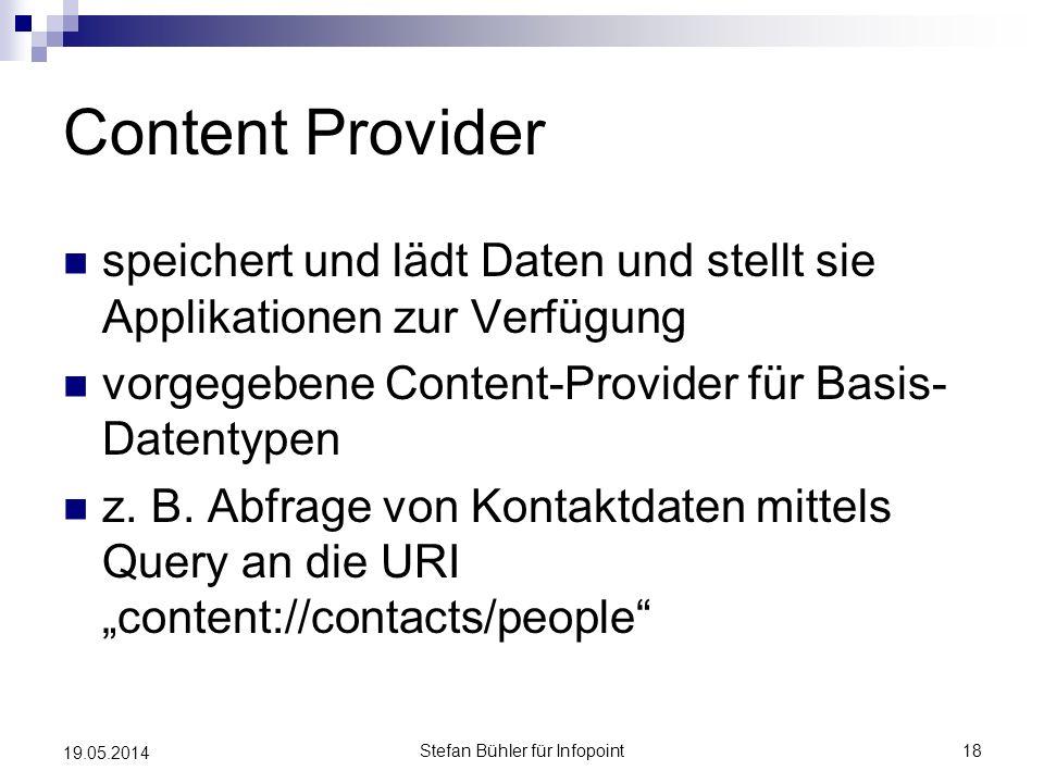 Content Provider speichert und lädt Daten und stellt sie Applikationen zur Verfügung vorgegebene Content-Provider für Basis- Datentypen z. B. Abfrage