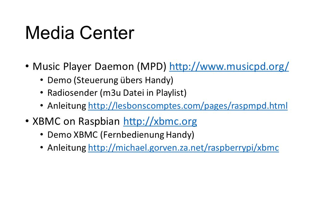 Media Center Music Player Daemon (MPD) http://www.musicpd.org/http://www.musicpd.org/ Demo (Steuerung übers Handy) Radiosender (m3u Datei in Playlist) Anleitung http://lesbonscomptes.com/pages/raspmpd.htmlhttp://lesbonscomptes.com/pages/raspmpd.html XBMC on Raspbian http://xbmc.orghttp://xbmc.org Demo XBMC (Fernbedienung Handy) Anleitung http://michael.gorven.za.net/raspberrypi/xbmchttp://michael.gorven.za.net/raspberrypi/xbmc